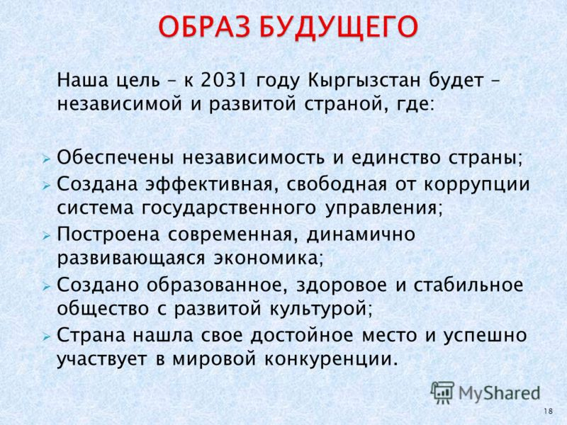 Наша цель – к 2031 году Кыргызстан будет – независимой и развитой страной, где: Обеспечены независимость и единство страны; Создана эффективная, свободная от коррупции система государственного управления; Построена современная, динамично развивающаяс