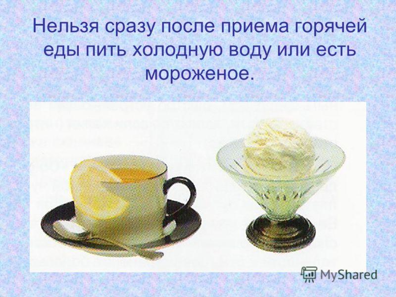 Нельзя сразу после приема горячей еды пить холодную воду или есть мороженое.