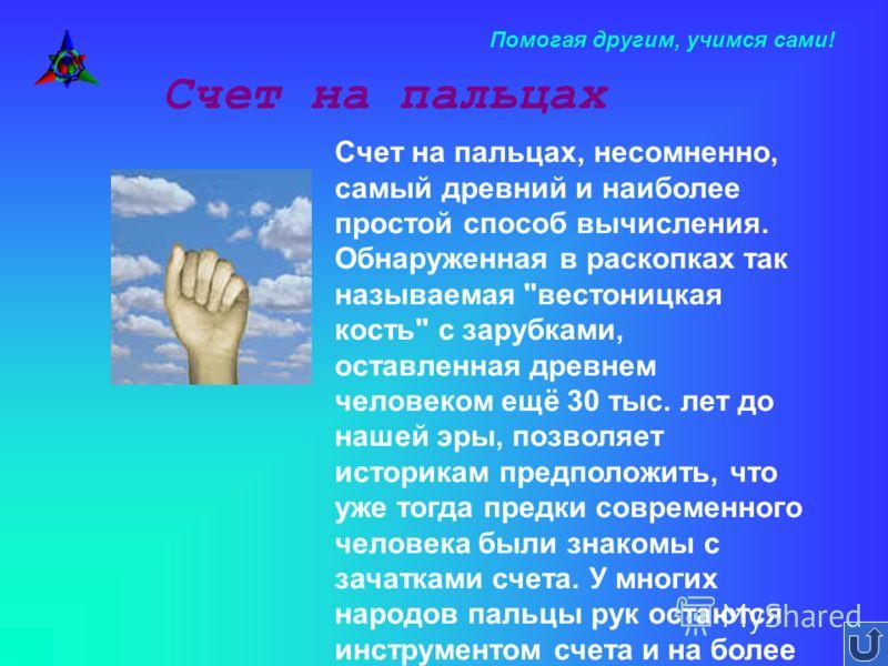 Помогая другим, учимся сами! Счет на пальцах Счет на пальцах, несомненно, самый древний и наиболее простой способ вычисления. Обнаруженная в раскопках так называемая