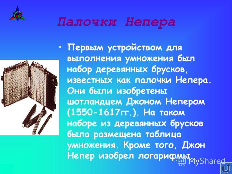 Палочки Непера Первым устройством для выполнения умножения был набор деревянных брусков, известных как палочки Непера. Они были изобретены шотландцем Джоном Непером (1550-1617гг.). На таком наборе из деревянных брусков была размещена таблица умножени