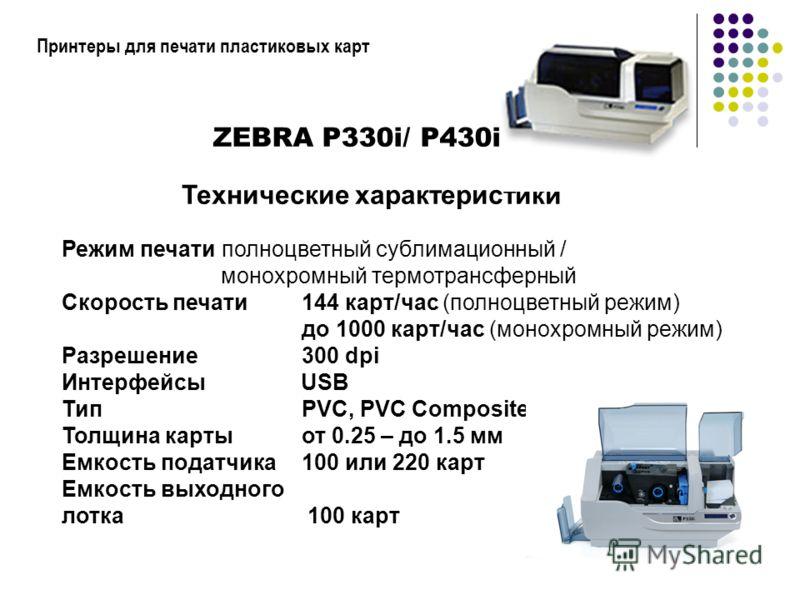 Принтеры для печати пластиковых карт ZEBRA P330i/ P430i Технические характеристики Режим печати полноцветный сублимационный / монохромный термотрансферный Скорость печати 144 карт/час (полноцветный режим) до 1000 карт/час (монохромный режим) Разрешен