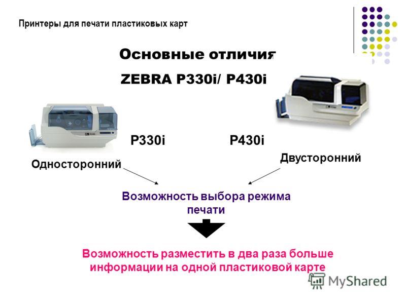 Принтеры для печати пластиковых карт P330iP430i ZEBRA P330i/ P430i Основные отличия Односторонний Двусторонний Возможность выбора режима печати Возможность разместить в два раза больше информации на одной пластиковой карте