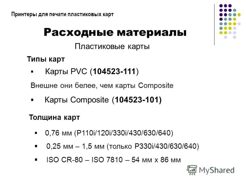 Принтеры для печати пластиковых карт Расходные материалы Пластиковые карты Карты PVC (104523-111) Внешне они белее, чем карты Composite Карты Composite (104523-101) Толщина карт Типы карт 0,76 мм (P110i/120i/330i/430/630/640) 0,25 мм – 1,5 мм (только
