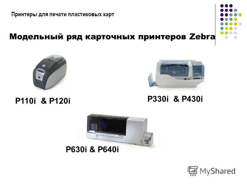 Принтеры для печати пластиковых карт Модельный ряд карточных принтеров Zebra P110i & P120i P330i & P430i P630i & P640i
