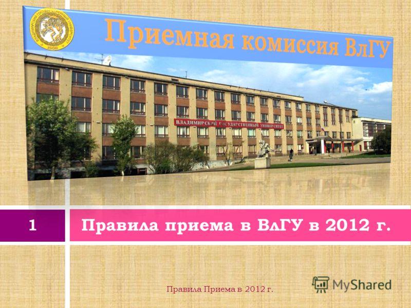Правила приема в ВлГУ в 2012 г. 1 Правила Приема в 2012 г.