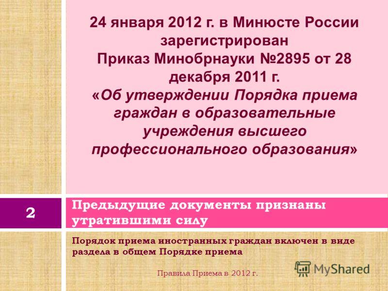 Порядок приема иностранных граждан включен в виде раздела в общем Порядке приема Предыдущие документы признаны утратившими силу 2 Правила Приема в 2012 г. 24 января 2012 г. в Минюсте России зарегистрирован Приказ Минобрнауки 2895 от 28 декабря 2011 г