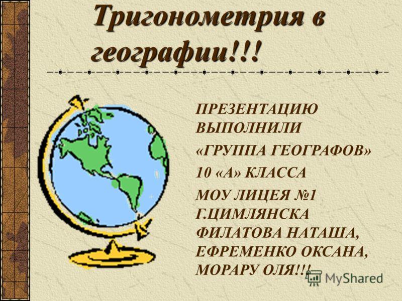 Тригонометрия в географии!!! ПРЕЗЕНТАЦИЮ ВЫПОЛНИЛИ «ГРУППА ГЕОГРАФОВ» 10 «А» КЛАССА МОУ ЛИЦЕЯ 1 Г.ЦИМЛЯНСКА ФИЛАТОВА НАТАША, ЕФРЕМЕНКО ОКСАНА, МОРАРУ ОЛЯ!!!