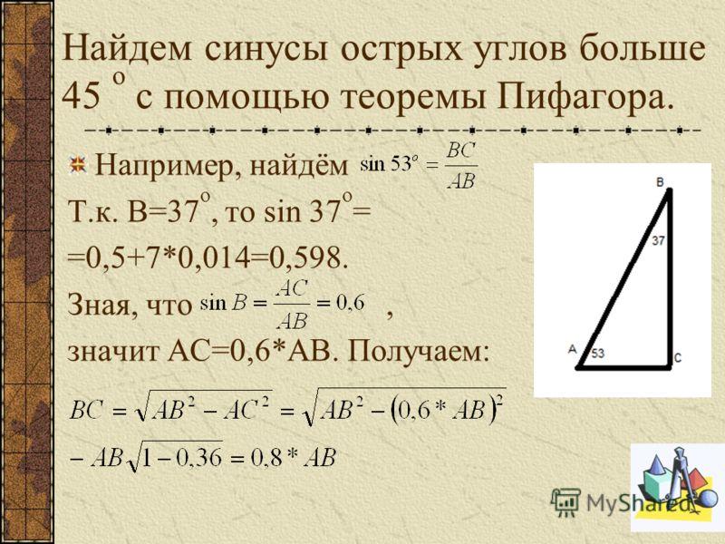 Найдем синусы острых углов больше 45 о с помощью теоремы Пифагора. Например, найдём Т.к. B=37 о, то sin 37 о = =0,5+7*0,014=0,598. Зная, что, значит AC=0,6*AB. Получаем:
