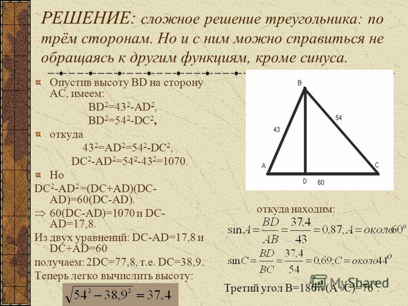 РЕШЕНИЕ: сложное решение треугольника: по трём сторонам. Но и с ним можно справиться не обращаясь к другим функциям, кроме синуса. Опустив высоту BD на сторону AC, имеем: BD 2 =43 2 -AD 2, BD 2 =54 2 -DC 2, откуда 43 2 =AD 2 =54 2 -DC 2, DC 2 -AD 2 =