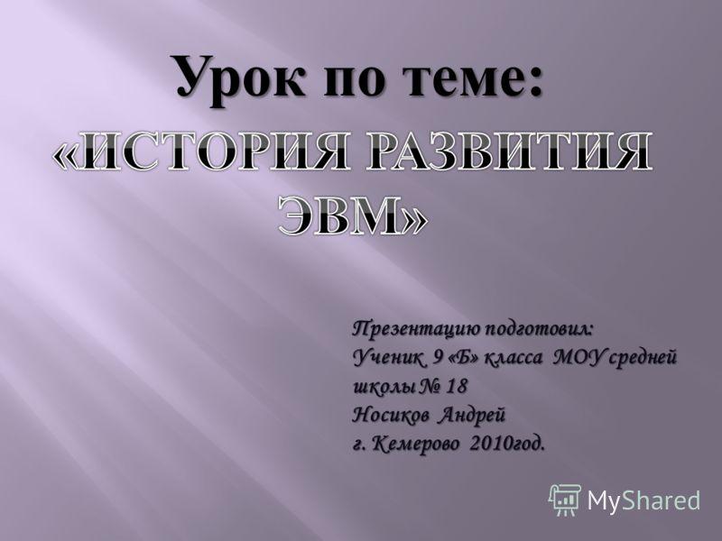 Урок по теме : Презентацию подготовил: Ученик 9 «Б» класса МОУ средней школы 18 Носиков Андрей г. Кемерово 2010год.
