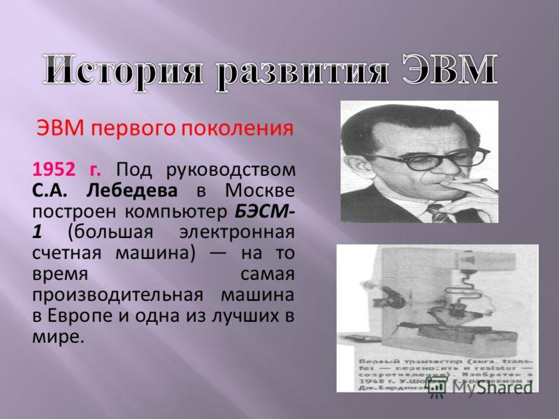 ЭВМ первого поколения 1952 г. Под руководством С.А. Лебедева в Москве построен компьютер БЭСМ- 1 (большая электронная счетная машина) на то время самая производительная машина в Европе и одна из лучших в мире.