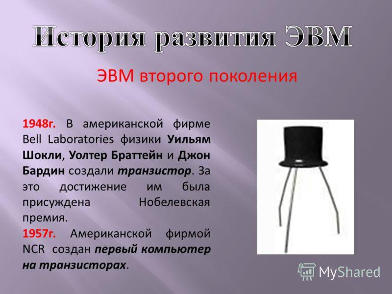 ЭВМ второго поколения 1948г. В американской фирме Bell Laboratories физики Уильям Шокли, Уолтер Браттейн и Джон Бардин создали транзистор. За это достижение им была присуждена Нобелевская премия. 1957г. Американской фирмой NCR создан первый компьютер