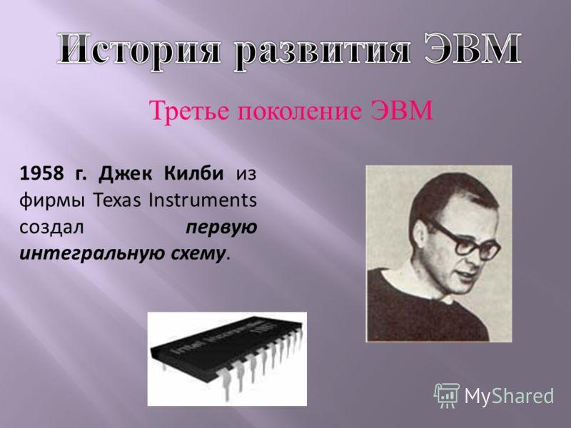 Третье поколение ЭВМ 1958 г. Джек Килби из фирмы Texas Instruments создал первую интегральную схему.