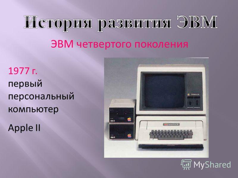 ЭВМ четвертого поколения 1977 г. первый персональный компьютер Apple II