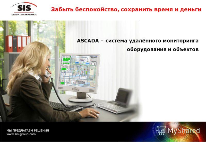 Забыть беспокойство, сохранить время и деньги ASCADA – система удалённого мониторинга оборудования и объектов