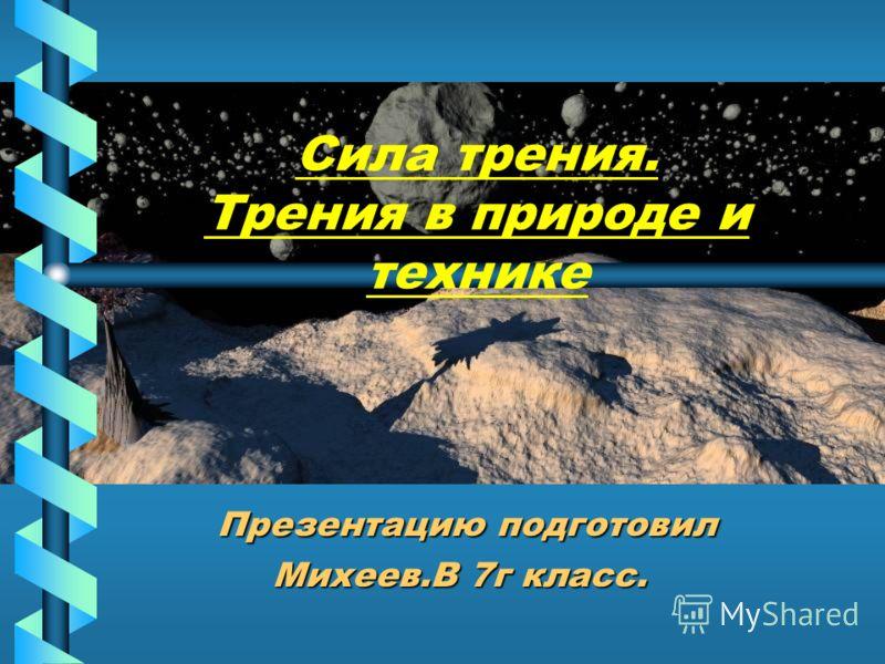 Сила трения. Трения в природе и технике Презентацию подготовил Презентацию подготовил Михеев.В 7г класс.