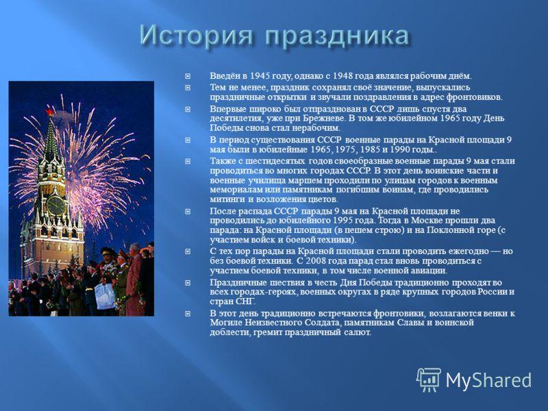 Введён в 1945 году, однако с 1948 года являлся рабочим днём. Тем не менее, праздник сохранял своё значение, выпускались праздничные открытки и звучали поздравления в адрес фронтовиков. Впервые широко был отпразднован в СССР лишь спустя два десятилети