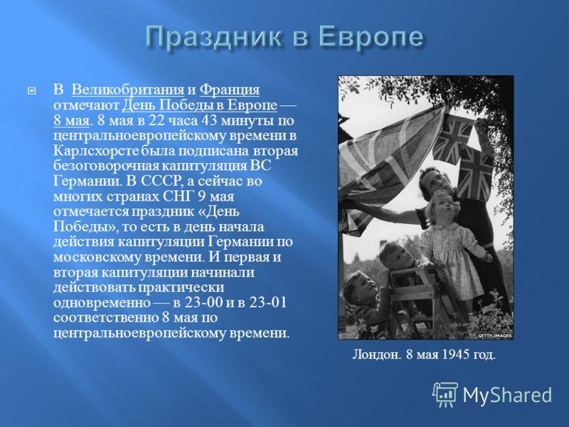 В Великобритания и Франция отмечают День Победы в Европе 8 мая. 8 мая в 22 часа 43 минуты по центральноевропейскому времени в Карлсхорсте была подписана вторая безоговорочная капитуляция ВС Германии. В СССР, а сейчас во многих странах СНГ 9 мая отмеч