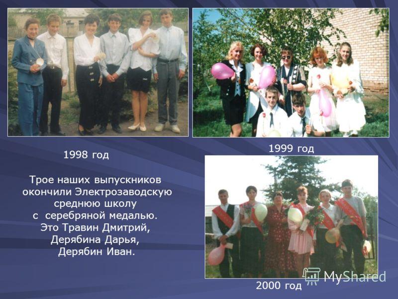 1998 год 1999 год Трое наших выпускников окончили Электрозаводскую среднюю школу с серебряной медалью. Это Травин Дмитрий, Дерябина Дарья, Дерябин Иван. 2000 год