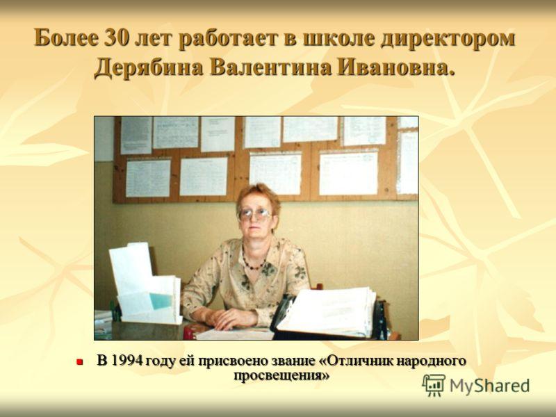 Более 30 лет работает в школе директором Дерябина Валентина Ивановна. В 1994 году ей присвоено звание «Отличник народного просвещения» В 1994 году ей присвоено звание «Отличник народного просвещения»