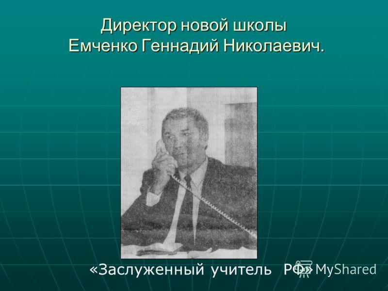 Директор новой школы Емченко Геннадий Николаевич. «Заслуженный учитель РФ»