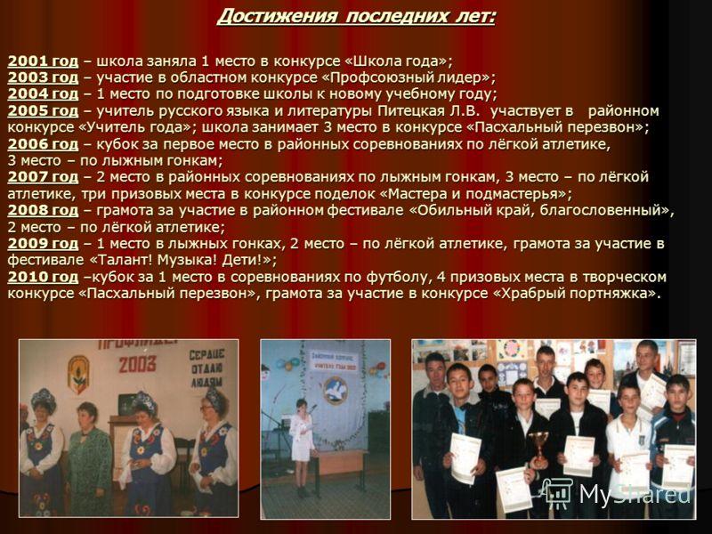 Достижения последних лет: 2001 год – школа заняла 1 место в конкурсе «Школа года»; 2003 год – участие в областном конкурсе «Профсоюзный лидер»; 2004 год – 1 место по подготовке школы к новому учебному году; 2005 год – учитель русского языка и литерат