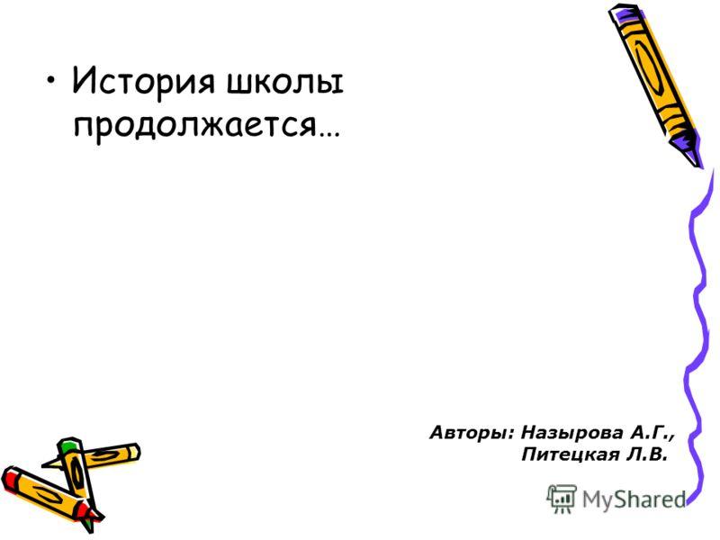 История школы продолжается… Авторы: Назырова А.Г., Питецкая Л.В.