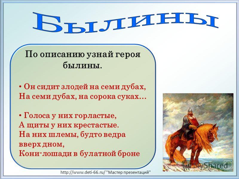 По описанию узнай героя былины. Он сидит злодей на семи дубах, На семи дубах, на сорока суках… Голоса у них горластые, А щиты у них крестастые. На них шлемы, будто ведра вверх дном, Кони-лошади в булатной броне http://www.deti-66.ru/
