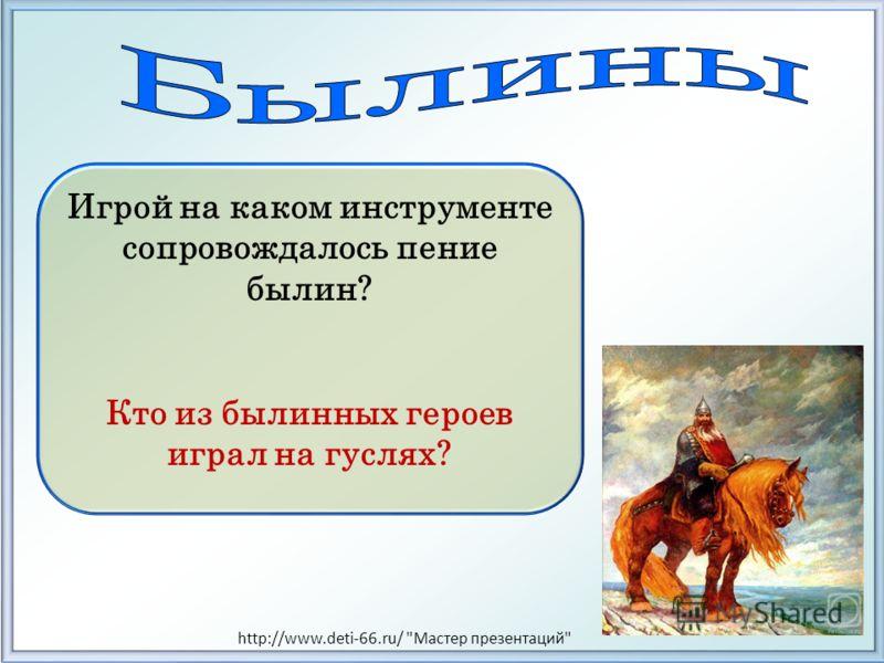Игрой на каком инструменте сопровождалось пение былин? Кто из былинных героев играл на гуслях? http://www.deti-66.ru/ Мастер презентаций