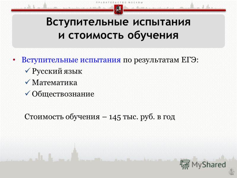 ПРАВИТЕЛЬСТВО МОСКВЫ Вступительные испытания по результатам ЕГЭ: Русский язык Математика Обществознание Стоимость обучения – 145 тыс. руб. в год Вступительные испытания и стоимость обучения