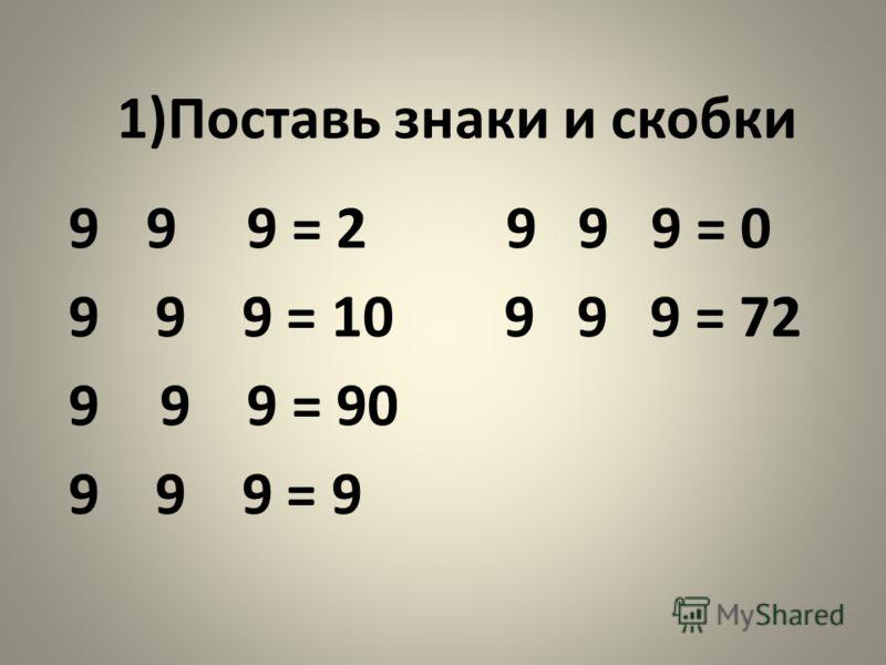 1)Поставь знаки и скобки 9 9 9 = 2 9 9 9 = 0 9 9 9 = 10 9 9 9 = 72 9 9 9 = 90 9 9 9 = 9
