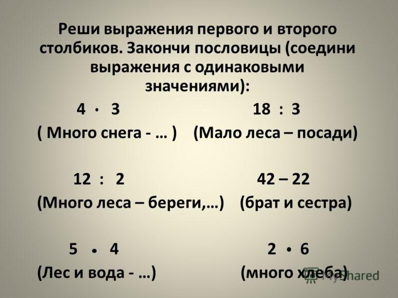 Реши выражения первого и второго столбиков. Закончи пословицы (соедини выражения с одинаковыми значениями): 4 3 18 : 3 ( Много снега - … ) (Мало леса – посади) 12 : 2 42 – 22 (Много леса – береги,…) (брат и сестра) 5 4 2 6 (Лес и вода - …) (много хле