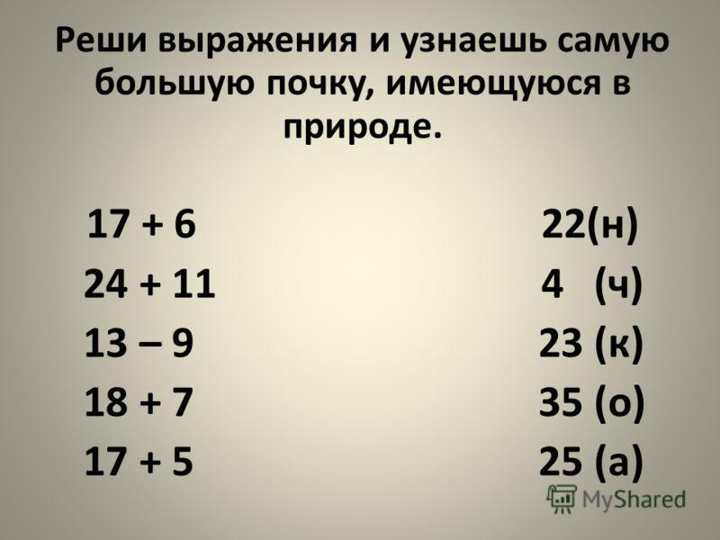 Реши выражения и узнаешь самую большую почку, имеющуюся в природе. 17 + 6 22(н) 24 + 11 4 (ч) 13 – 9 23 (к) 18 + 7 35 (о) 17 + 5 25 (а)