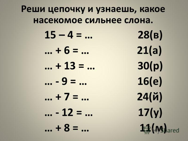 Реши цепочку и узнаешь, какое насекомое сильнее слона. 15 – 4 = … 28(в) … + 6 = … 21(а) … + 13 = … 30(р) … - 9 = … 16(е) … + 7 = … 24(й) … - 12 = … 17(у) … + 8 = … 11(м)