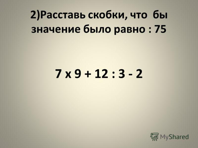 2)Расставь скобки, что бы значение было равно : 75 7 x 9 + 12 : 3 - 2