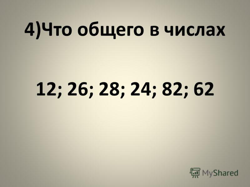 4)Что общего в числах 12; 26; 28; 24; 82; 62