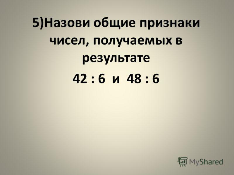 5)Назови общие признаки чисел, получаемых в результате 42 : 6 и 48 : 6