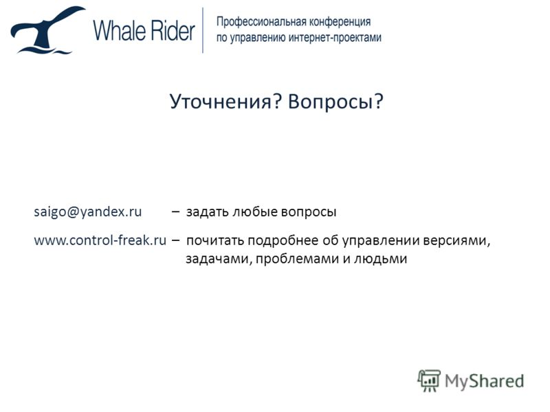 Уточнения? Вопросы? saigo@yandex.ru– задать любые вопросы www.control-freak.ru– почитать подробнее об управлении версиями, задачами, проблемами и людьми