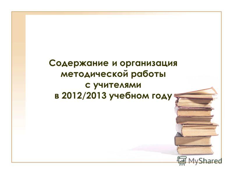 Содержание и организация методической работы с учителями в 2012/2013 учебном году