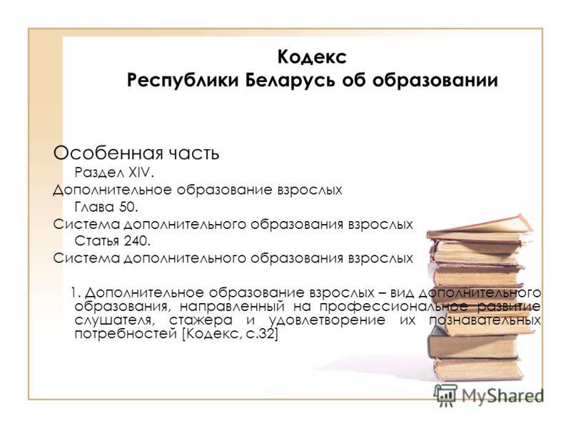 Кодекс Республики Беларусь об образовании Особенная часть Раздел XIV. Дополнительное образование взрослых Глава 50. Система дополнительного образования взрослых Статья 240. Система дополнительного образования взрослых 1. Дополнительное образование вз