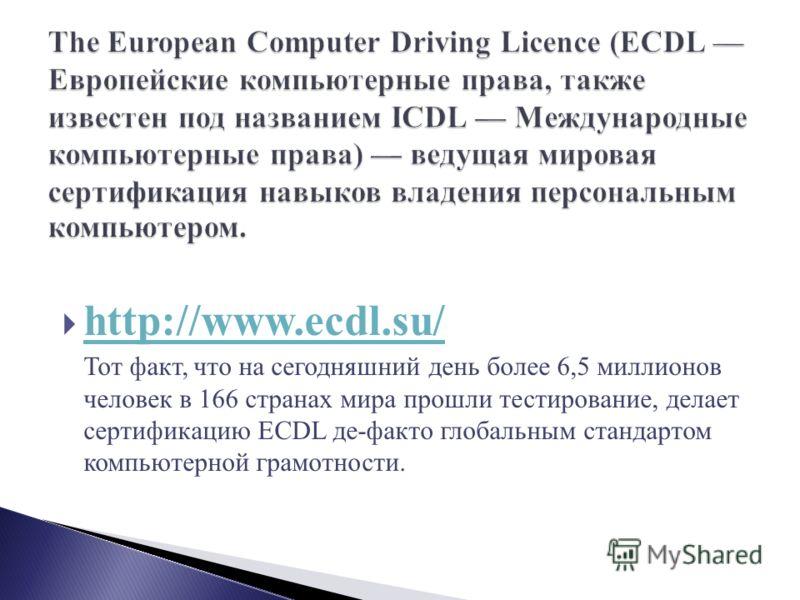 http://www.ecdl.su/ Тот факт, что на сегодняшний день более 6,5 миллионов человек в 166 странах мира прошли тестирование, делает сертификацию ECDL де-факто глобальным стандартом компьютерной грамотности.