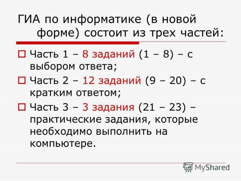 ГИА по информатике (в новой форме) состоит из трех частей: Часть 1 – 8 заданий (1 – 8) – с выбором ответа; Часть 2 – 12 заданий (9 – 20) – с кратким ответом; Часть 3 – 3 задания (21 – 23) – практические задания, которые необходимо выполнить на компью