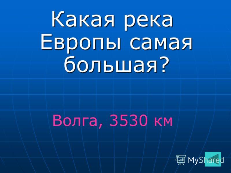 Какая река Европы самая большая? Волга, 3530 км