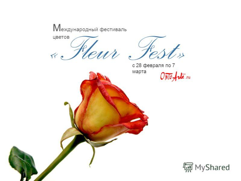 « Fleur Fest » с 28 февраля по 7 марта М еждународный фестиваль цветов.ru