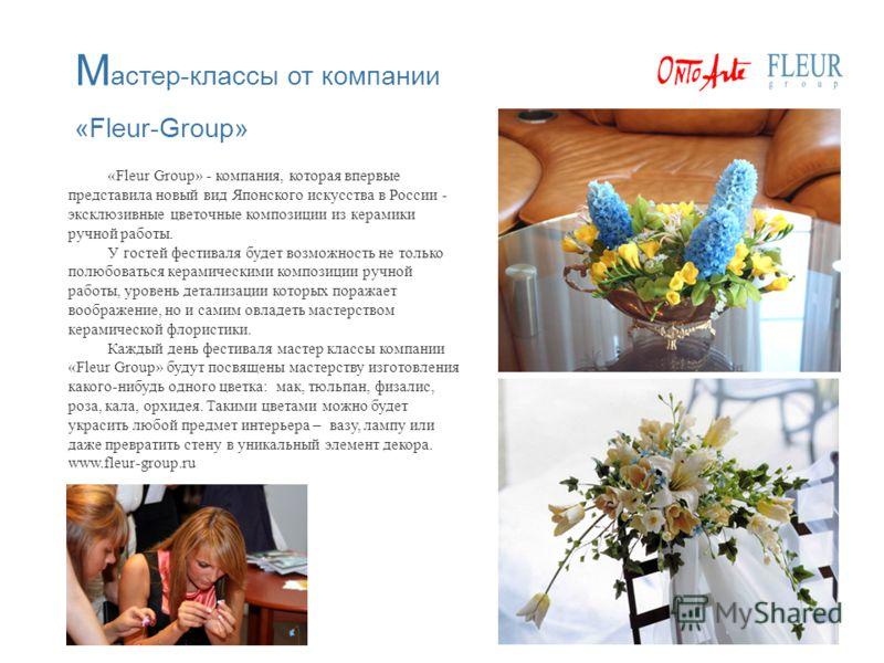 «Fleur Group» - компания, которая впервые представила новый вид Японского искусства в России - эксклюзивные цветочные композиции из керамики ручной работы. У гостей фестиваля будет возможность не только полюбоваться керамическими композиции ручной ра