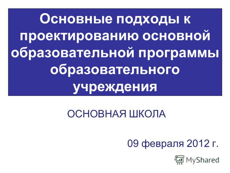 Основные подходы к проектированию основной образовательной программы образовательного учреждения ОСНОВНАЯ ШКОЛА 09 февраля 2012 г.