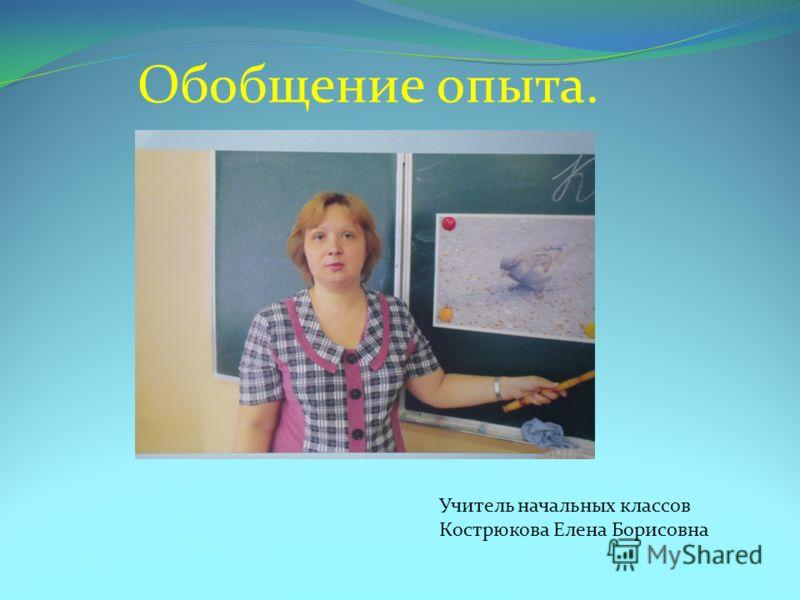 Обобщение опыта. Учитель начальных классов Кострюкова Елена Борисовна