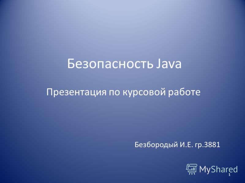 Безопасность Java Презентация по курсовой работе Безбородый И.Е. гр.3881 1