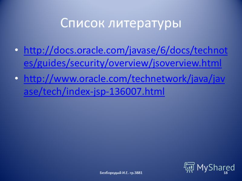 Список литературы http://docs.oracle.com/javase/6/docs/technot es/guides/security/overview/jsoverview.html http://docs.oracle.com/javase/6/docs/technot es/guides/security/overview/jsoverview.html http://www.oracle.com/technetwork/java/jav ase/tech/in