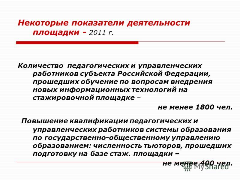 Некоторые показатели деятельности площадки - 2011 г. Количество педагогических и управленческих работников субъекта Российской Федерации, прошедших обучение по вопросам внедрения новых информационных технологий на стажировочной площадке – не менее 18